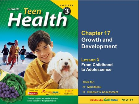 Chapter 17 Growth and Development Lesson 3 From Childhood to Adolescence Next >> Click for: >> Main Menu >> Chapter 17 Assessment Teacher's notes are available.