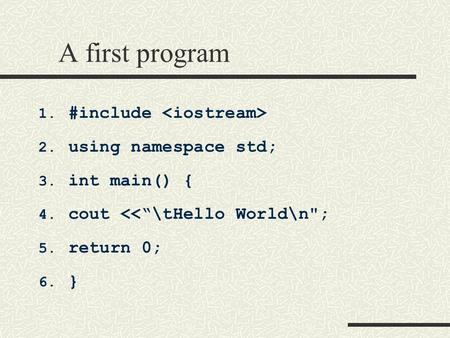 A first program 1. #include 2. using namespace std; 3. int main() { 4. cout <<""\tHello Worldn; 5. return 0; 6. }450|338|?|77d9f2e246ed9ecb6e89b690dc819704|False|UNLIKELY|0.3237966001033783