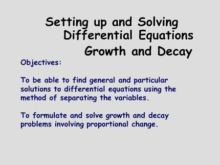 Setting up and Solving Differential Equations Growth and Decay Objectives: To be able to find general and particular solutions to differential equations.