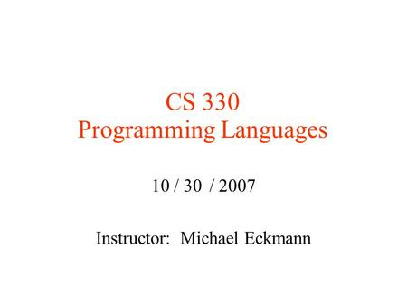 CS 330 Programming Languages 10 / 30 / 2007 Instructor: Michael Eckmann.