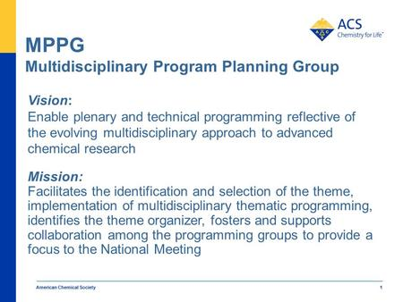 American Chemical Society 1 MPPG Multidisciplinary Program Planning Group Vision: Enable plenary and technical programming reflective of the evolving multidisciplinary.