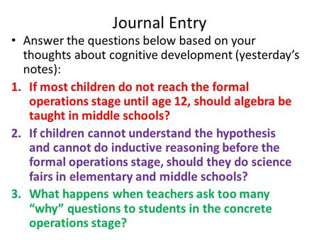 Journal Entry Answer the questions below based on your thoughts about cognitive development (yesterday's notes): 1.If most children do not reach the formal.