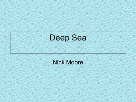 Deep Sea Nick Moore What am I? I am a marine animal.