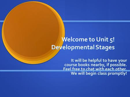 Welcome to Unit 5! Developmental Stages It will be helpful to have your course books nearby, if possible. Feel free to chat with each other. We will begin.