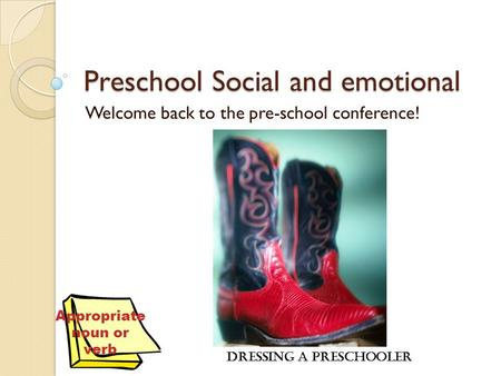 Preschool Social and emotional Welcome back to the pre-school conference! Dressing a Preschooler Appropriate noun or verb.