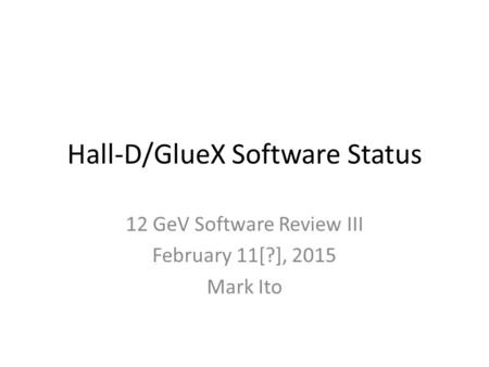 Hall-D/GlueX Software Status 12 GeV Software Review III February 11[?], 2015 Mark Ito.