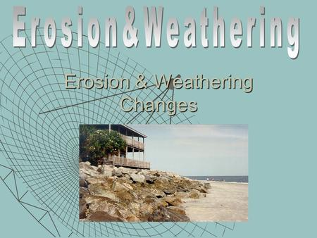Erosion & Weathering Changes Essential Questions  What is weathering?  What is erosion?  What is the difference between slow and fast moving changes.
