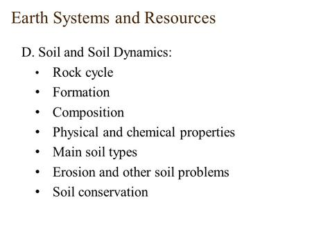 Earth Systems and Resources D. Soil and Soil Dynamics: Rock cycle Formation Composition Physical and chemical properties Main soil types Erosion and other.