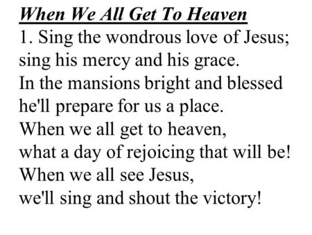 When We All Get To Heaven 1. Sing the wondrous love of Jesus; sing his mercy and his grace. In the mansions bright and blessed he'll prepare for us a place.