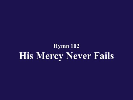 Hymn 102 His Mercy Never Fails. Verse 1 O give thanks unto the Lord; give thanks unto the Lord of lords;