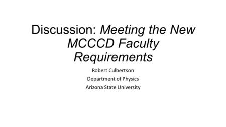 Discussion: Meeting the New MCCCD Faculty Requirements Robert Culbertson Department of Physics Arizona State University.