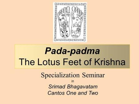 Specialization Seminar in Srimad Bhagavatam Cantos One and Two Pada-padma The Lotus Feet of Krishna.