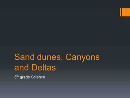 Sand dunes, Canyons and Deltas 5 th grade Science.