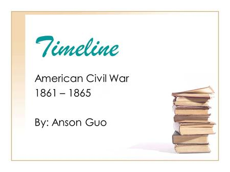 Timeline American Civil War 1861 – 1865 By: Anson Guo.