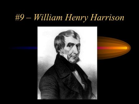 #9 – William Henry Harrison. Born: February 9, 1773 Birthplace: Charles City County, Virginia Political Party: Whig Term: 1841 Vice President: John Tyler.