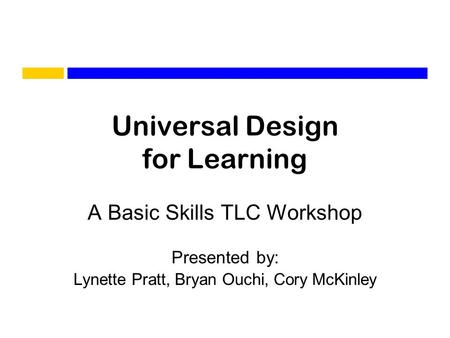 Universal Design for Learning A Basic Skills TLC Workshop Presented by: Lynette Pratt, Bryan Ouchi, Cory McKinley.