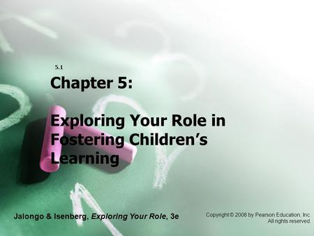 Jalongo & Isenberg, Exploring Your Role, 3e Copyright © 2008 by Pearson Education, Inc. All rights reserved. 5.1 Chapter 5: Exploring Your Role in Fostering.