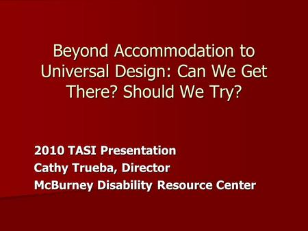 Beyond Accommodation to Universal Design: Can We Get There? Should We Try? 2010 TASI Presentation Cathy Trueba, Director McBurney Disability Resource Center.