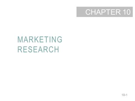 10-1 CHAPTER MARKETING RESEARCH 10. 10-2 LEARNING OBJECTIVES Identify the five steps in the marketing research process. Describe the various secondary.