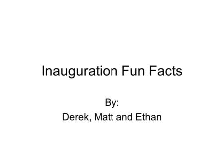 Inauguration Fun Facts By: Derek, Matt and Ethan.