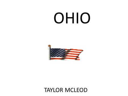 OHIO TAYLOR MCLEOD. Ohio Ohio's nickname is the buckeye state. It got its nickname because of the buckeye trees. This is the Ohio flag  -