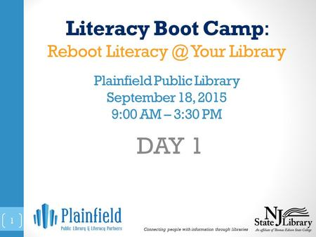 Literacy Boot Camp: Reboot Your Library Plainfield Public Library September 18, 2015 9:00 AM – 3:30 PM DAY 1 Connecting people with information.