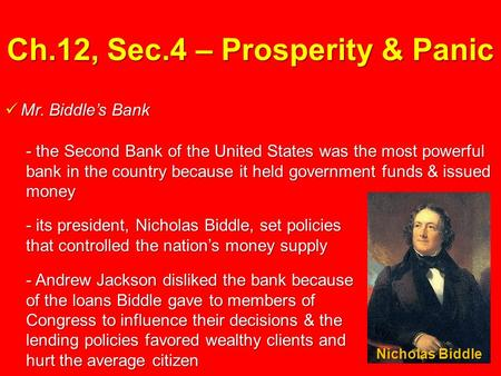 Ch.12, Sec.4 – Prosperity & Panic Mr. Biddle's Bank Mr. Biddle's Bank - the Second Bank of the United States was the most powerful bank in the country.