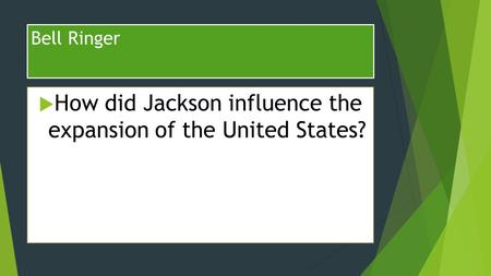 Bell Ringer  How did Jackson influence the expansion of the United States?
