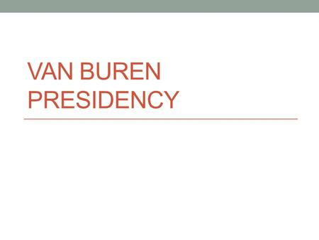 VAN BUREN PRESIDENCY. Whig Party Formed in 1834 to oppose Jackson, but Jackson never ran. Called themselves the Whigs after the English political Party.