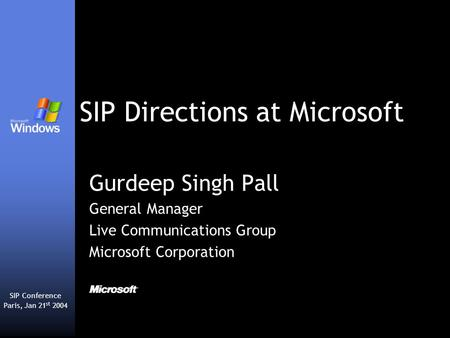 SIP Directions at Microsoft Gurdeep Singh Pall General Manager Live Communications Group Microsoft Corporation SIP Conference Paris, Jan 21 st 2004.