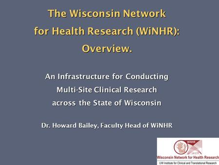 The Wisconsin Network for Health Research (WiNHR): Overview. An Infrastructure for Conducting Multi-Site Clinical Research across the State of Wisconsin.