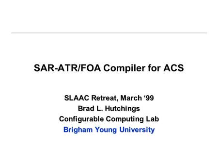 SAR-ATR/FOA Compiler for ACS SLAAC Retreat, March '99 Brad L. Hutchings Configurable Computing Lab Brigham Young University.