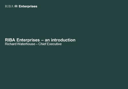 RIBA Enterprises – an introduction Richard Waterhouse – Chief Executive.