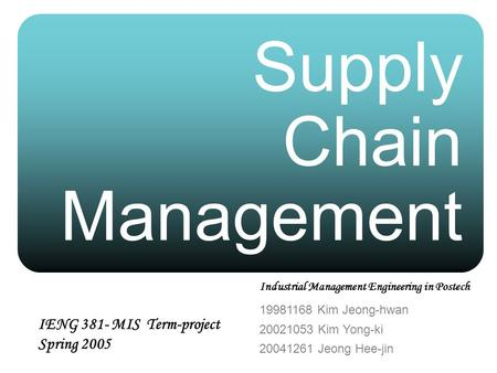 Supply Chain Management 19981168 Kim Jeong-hwan 20021053 Kim Yong-ki 20041261 Jeong Hee-jin IENG 381- MIS Term-project Spring 2005 Industrial Management.
