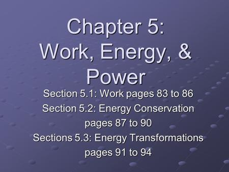 Chapter 5: Work, Energy, & Power Section 5.1: Work pages 83 to 86 Section 5.2: Energy Conservation pages 87 to 90 Sections 5.3: Energy Transformations.