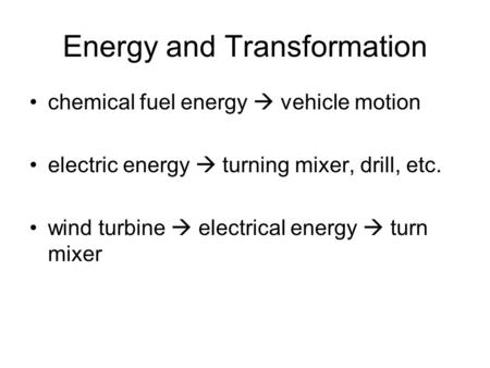Energy and Transformation chemical fuel energy  vehicle motion electric energy  turning mixer, drill, etc. wind turbine  electrical energy  turn mixer.