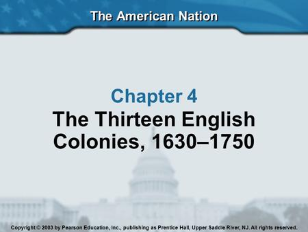 The American Nation Chapter 4 The Thirteen English Colonies, 1630–1750 Copyright © 2003 by Pearson Education, Inc., publishing as Prentice Hall, Upper.