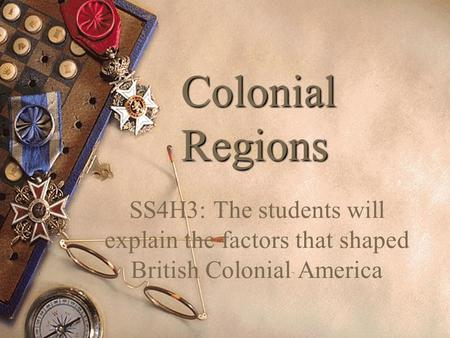Colonial Regions SS4H3: The students will explain the factors that shaped British Colonial America.