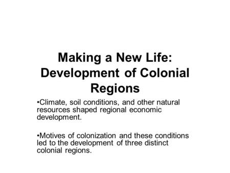 Making a New Life: Development of Colonial Regions Climate, soil conditions, and other natural resources shaped regional economic development. Motives.