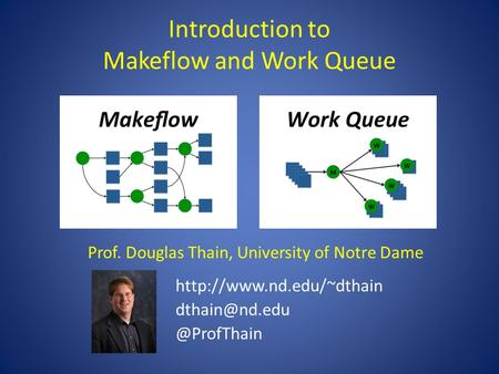 Introduction to Makeflow and Work Queue Prof. Douglas Thain, University of Notre Dame