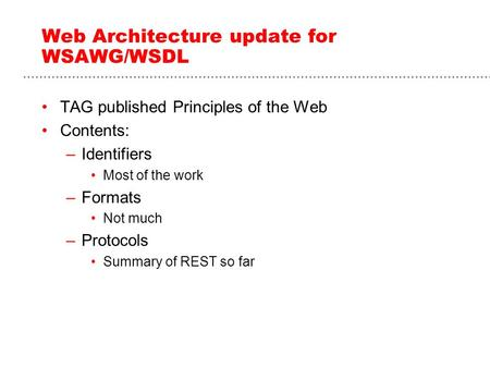 Web Architecture update for WSAWG/WSDL TAG published Principles of the Web Contents: –Identifiers Most of the work –Formats Not much –Protocols Summary.