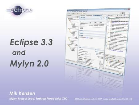 Mik Kersten Mylyn Project Lead, Tasktop President & CTO BZ Media Webinar, July 11 2007, made available under the EPL v1.0 Eclipse 3.3 and Mylyn 2.0.