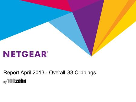 Report April 2013 - Overall 88 Clippings by. Report April 2013 - NETGEAR Retail Business Unit NETGEAR RBU Summary Total: 44 (RBU) + 29 (both) Clippings.