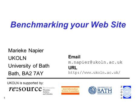 1 Benchmarking your Web Site Marieke Napier UKOLN University of Bath Bath, BA2 7AY UKOLN is supported by:  URL