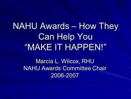 "NAHU Awards – How They Can Help You ""MAKE IT HAPPEN!"" Marcia L. Wilcox, RHU NAHU Awards Committee Chair 2006-2007."