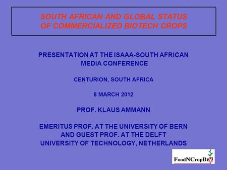 1 SOUTH AFRICAN AND GLOBAL STATUS OF COMMERCIALIZED BIOTECH CROPS PRESENTATION AT THE ISAAA-SOUTH AFRICAN MEDIA CONFERENCE CENTURION, SOUTH AFRICA 8 MARCH.