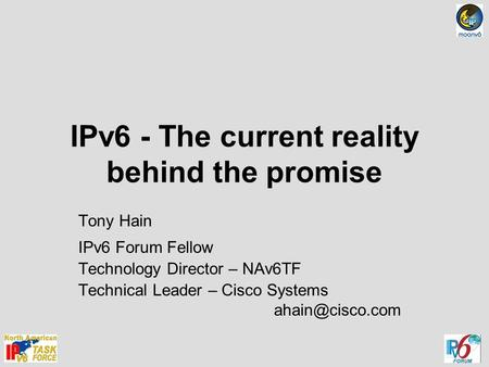 IPv6 - The current reality behind the promise Tony Hain IPv6 Forum Fellow Technology Director – NAv6TF Technical Leader – Cisco Systems