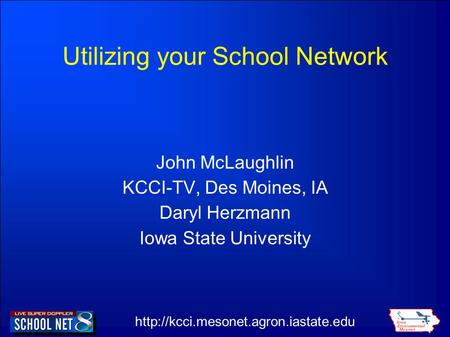 Utilizing your School Network John McLaughlin KCCI-TV, Des Moines, IA Daryl Herzmann Iowa State University.