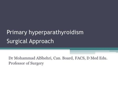Primary hyperparathyroidism Surgical Approach Dr Mohammad AlShehri, Can. Board, FACS, D Med Edu. Professor of Surgery.