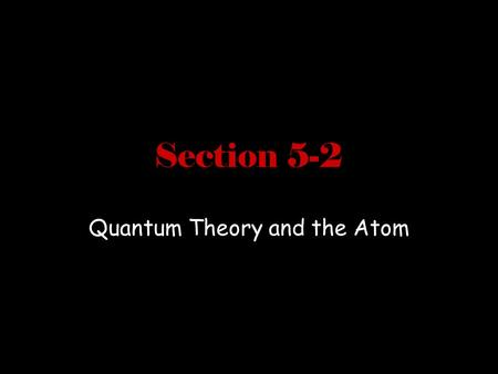 Section 5-2 Quantum Theory and the Atom. Objectives Compare the Bohr and quantum mechanical models of the atom Explain the impact of de Broglie's wave-
